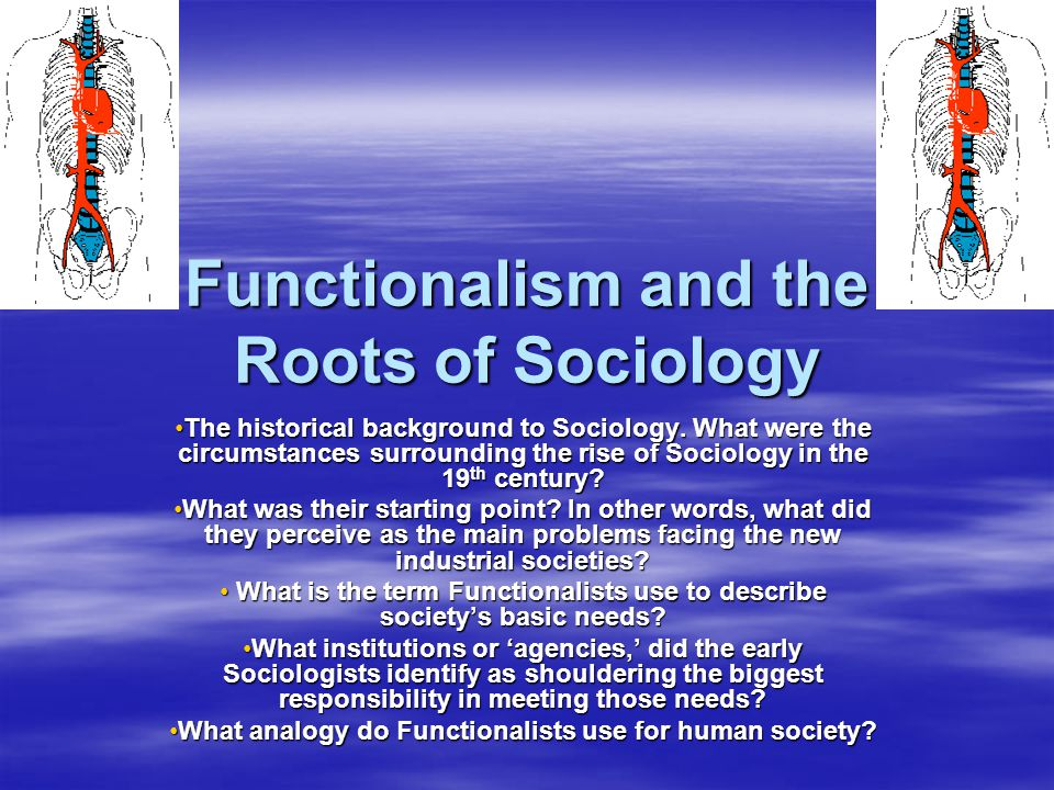 Functionalism and the Roots of Sociology The historical background to Sociology. What were the circumstances surrounding the rise of Sociology in the