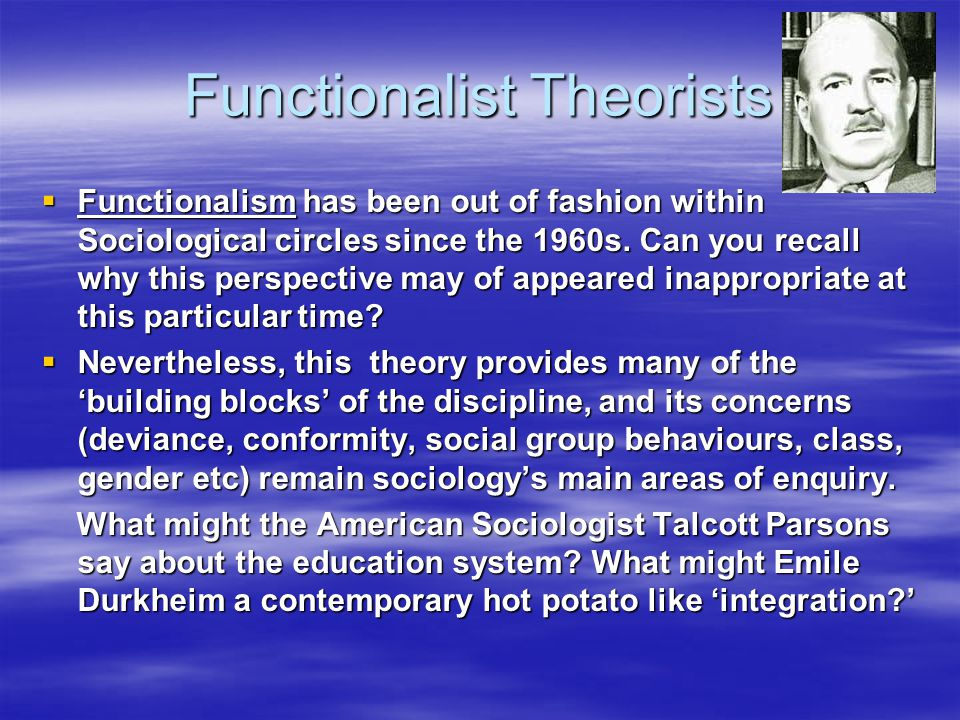 Functionalist Theorists  Functionalism has been out of fashion within Sociological circles since the 1960s. Can you recall why this perspective may o