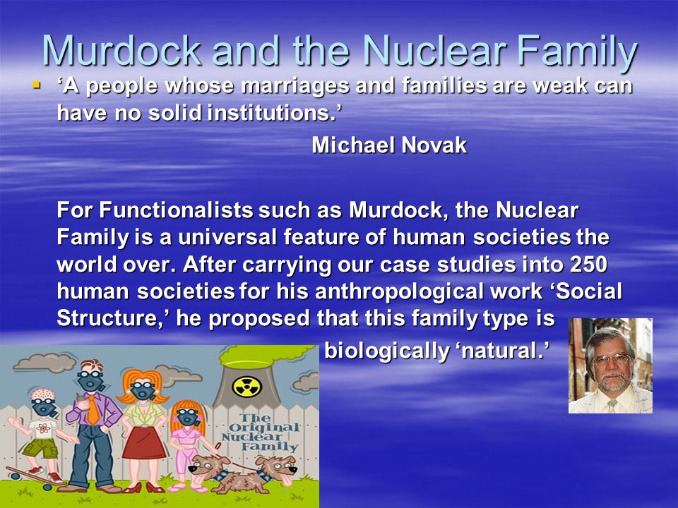 Murdock and the Nuclear Family  'A people whose marriages and families are weak can have no solid institutions.' Michael Novak Michael Novak For Func