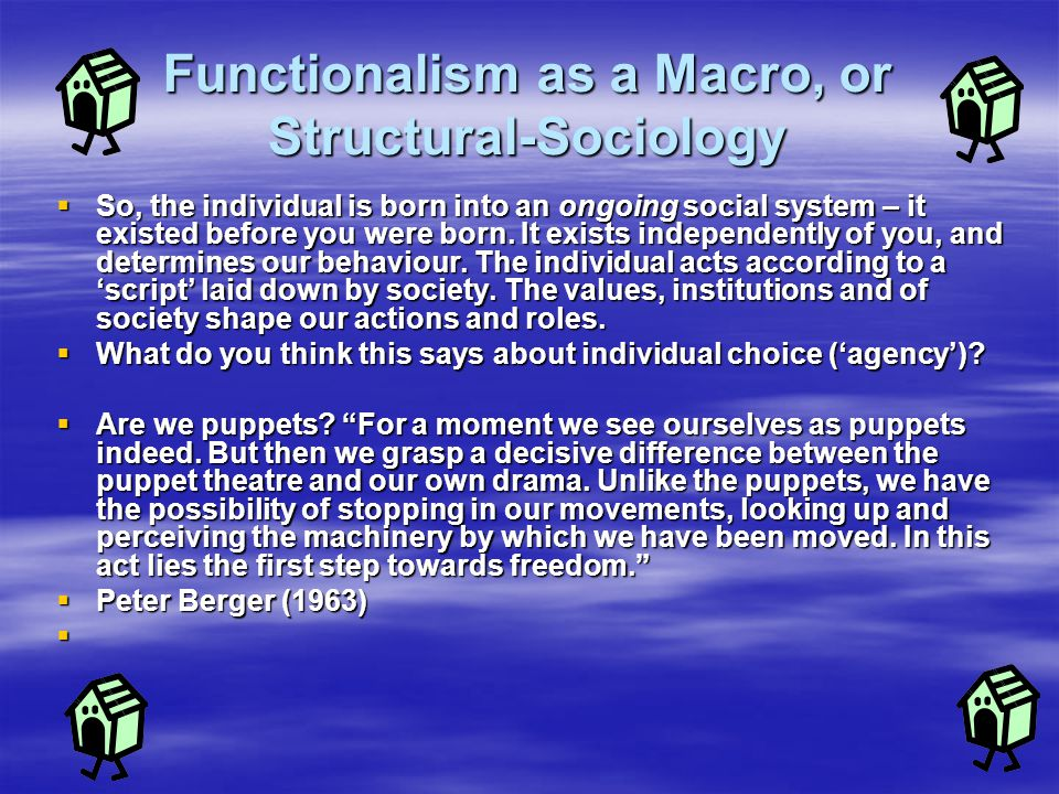 Functionalism as a Macro, or Structural-Sociology  So, the individual is born into an ongoing social system – it existed before you were born. It exi
