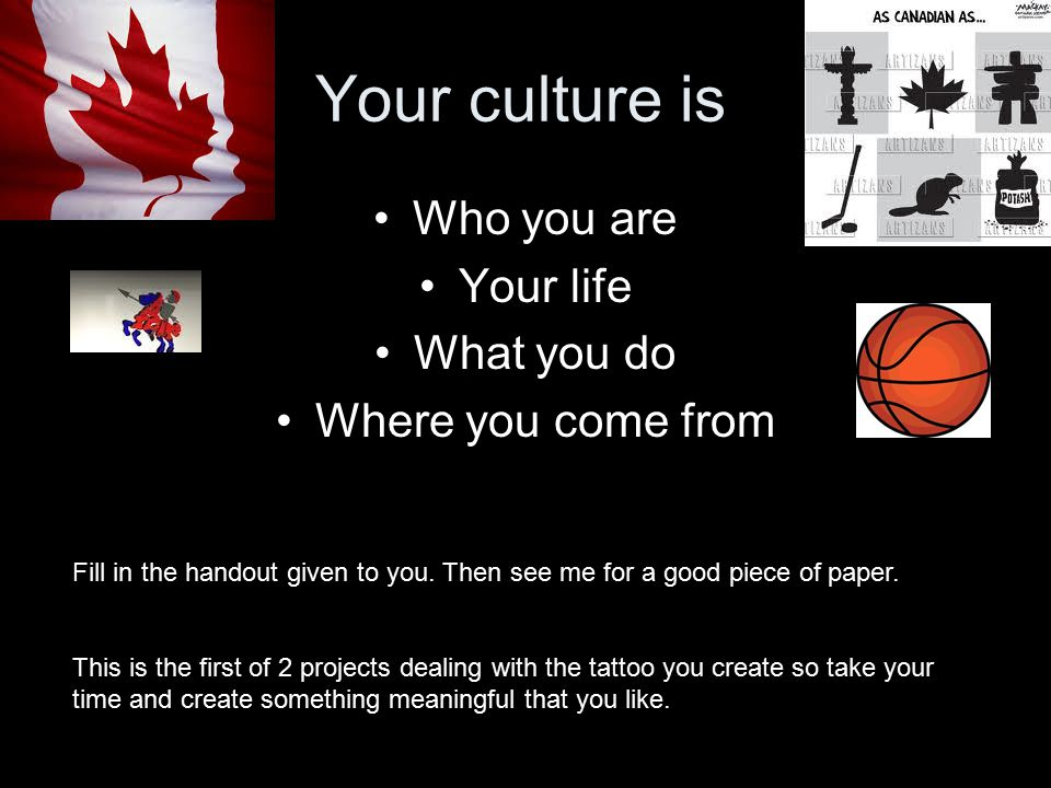 Your culture is Who you are Your life What you do Where you come from Fill in the handout given to you.