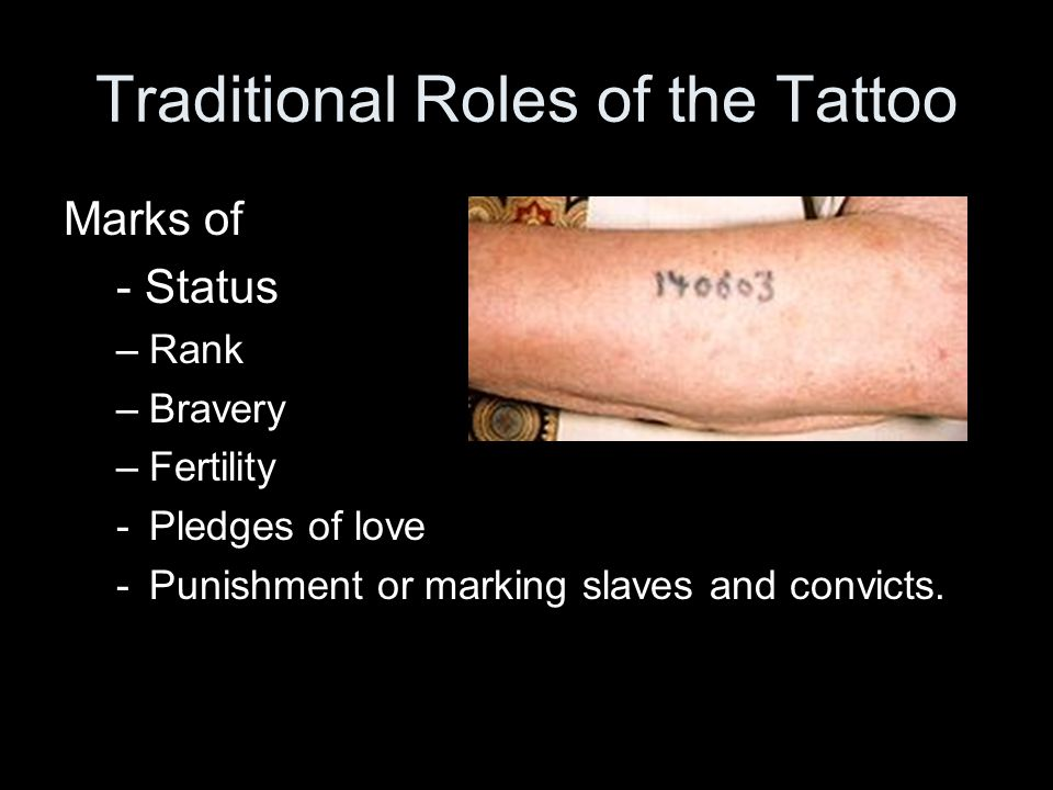 Traditional Roles of the Tattoo Marks of - Status –Rank –Bravery –Fertility -Pledges of love -Punishment or marking slaves and convicts.