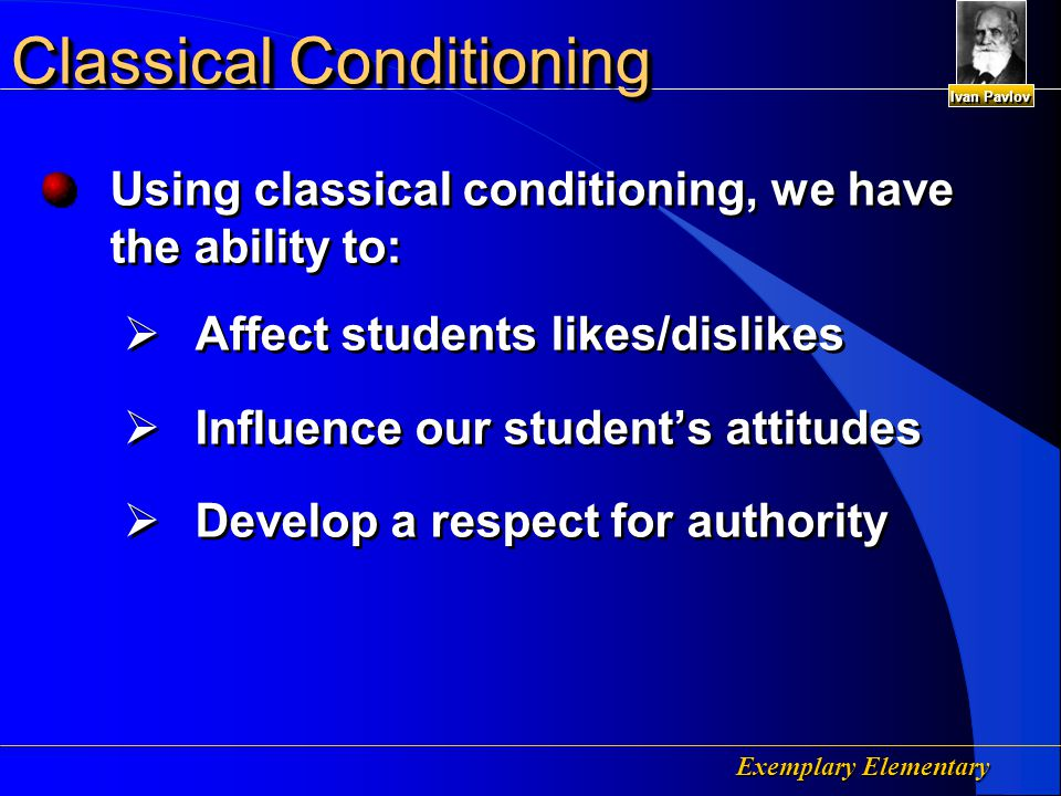Exemplary Elementary Classical Conditioning Using Classical Conditioning to Develop Classroom Procedure Before Conditioning Morning Bell (UCS) Start Class Incapable of producing (CR) Start Class Incapable of producing (CR) During Conditioning Morning Bell Conditioned Stimulus (CS) Start Class Unconditioned Stimulus (UCS) Students sit down, look at teacher and listen for directions (UCR) After Conditioning Morning Bell Conditioned Stimulus (CS) Start Class Conditioned Response (CR) Start Class Conditioned Response (CR) Ivan Pavlov