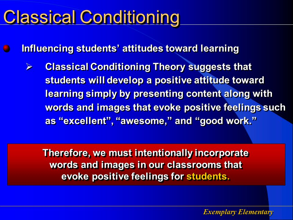 Exemplary Elementary Affecting Students Likes/Dislikes  Classical Conditioning Theory indicates that people develop a taste for pleasant experiences and aversions to experiences they find unpleasant Affecting Students Likes/Dislikes  Classical Conditioning Theory indicates that people develop a taste for pleasant experiences and aversions to experiences they find unpleasant Classical Conditioning Therefore, we must intentionally provide learning experiences for which the students find pleasant if we want students to enjoy learning.