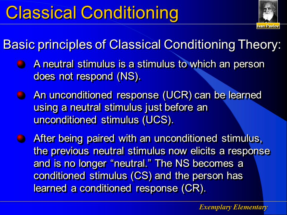 Exemplary Elementary Classical Conditioning Pavlov  Classical Conditioning – Presenting a conditioned stimulus serves as a signal that the unconditioned stimulus is coming Pavlov  Classical Conditioning – Presenting a conditioned stimulus serves as a signal that the unconditioned stimulus is coming Ivan Pavlov
