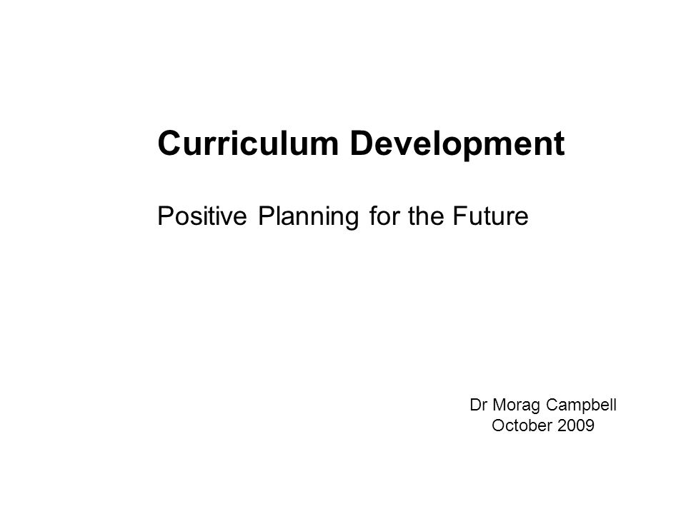 Curriculum Development Positive Planning for the Future Dr Morag Campbell October 2009