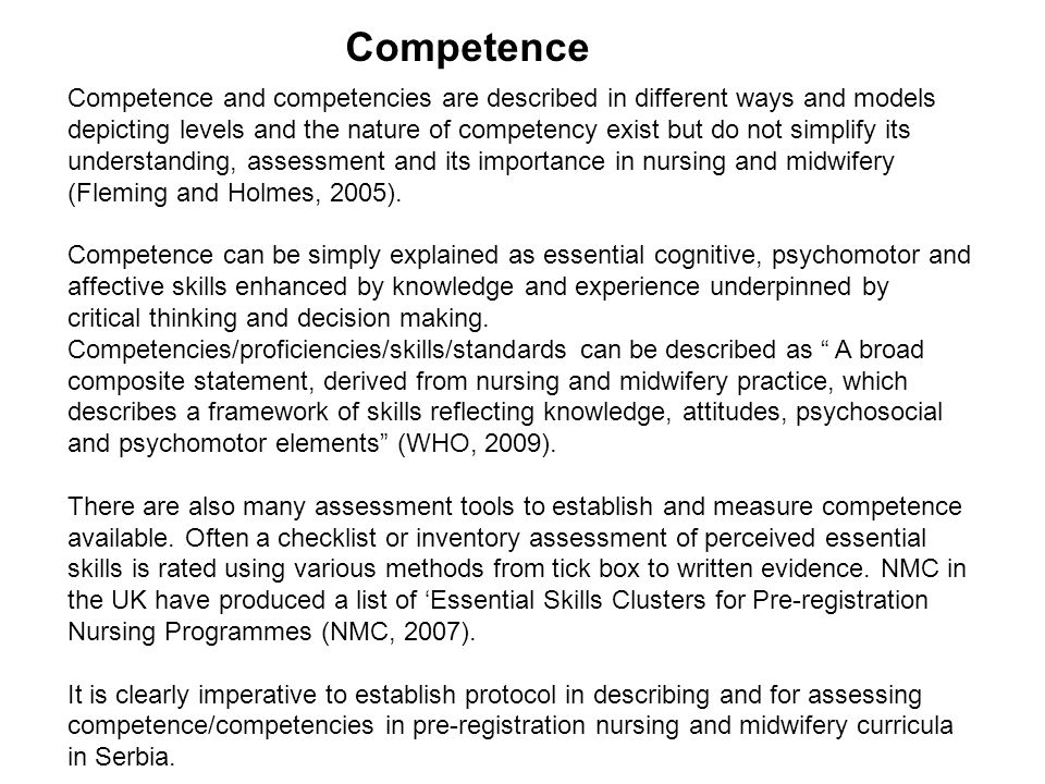 Competence Competence and competencies are described in different ways and models depicting levels and the nature of competency exist but do not simplify its understanding, assessment and its importance in nursing and midwifery (Fleming and Holmes, 2005).