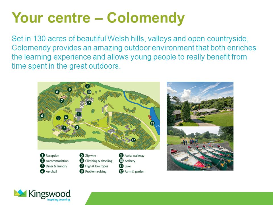 Your centre – Colomendy Set in 130 acres of beautiful Welsh hills, valleys and open countryside, Colomendy provides an amazing outdoor environment that both enriches the learning experience and allows young people to really benefit from time spent in the great outdoors.
