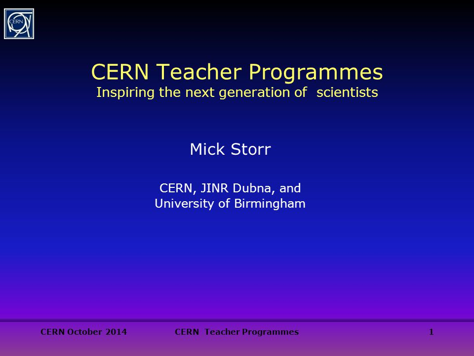 CERN October 2014CERN Teacher Programmes1 CERN Teacher Programmes Inspiring the next generation of scientists Mick Storr CERN, JINR Dubna, and University of Birmingham