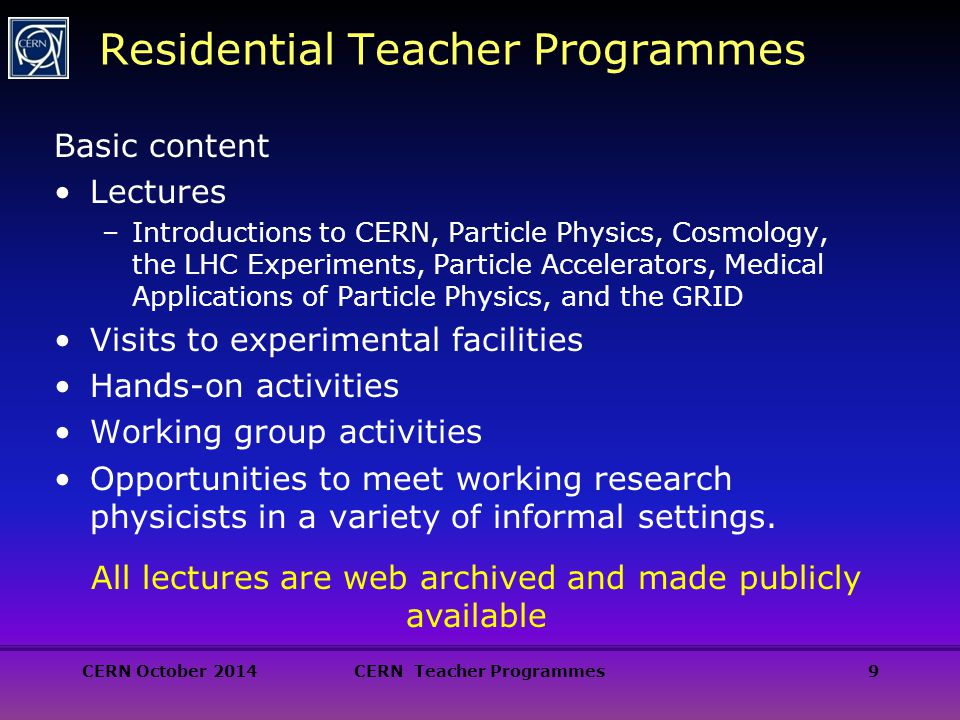 9 Residential Teacher Programmes Basic content Lectures –Introductions to CERN, Particle Physics, Cosmology, the LHC Experiments, Particle Accelerators, Medical Applications of Particle Physics, and the GRID Visits to experimental facilities Hands-on activities Working group activities Opportunities to meet working research physicists in a variety of informal settings.
