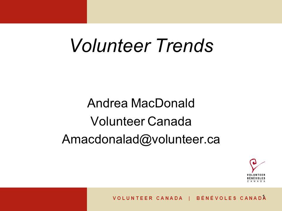 V O L U N T E E R C A N A D A | B É N É V O L E S C A N A D A 1 Volunteer Trends Andrea MacDonald Volunteer Canada Amacdonalad@volunteer.ca