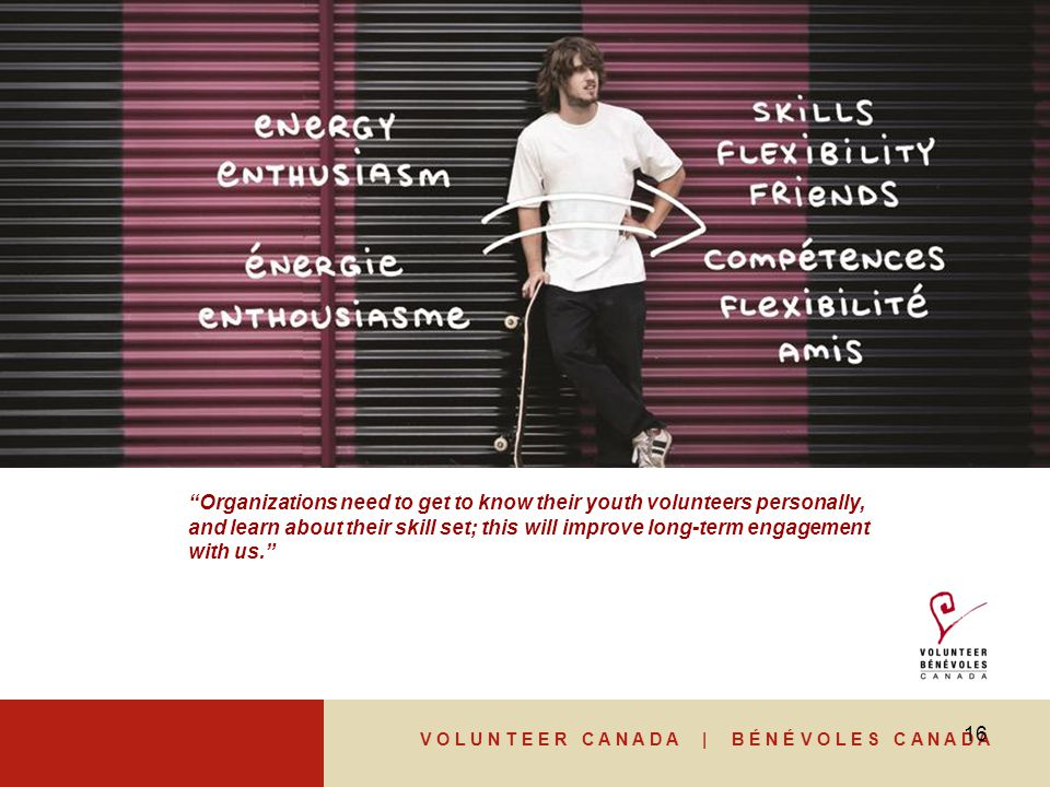 V O L U N T E E R C A N A D A | B É N É V O L E S C A N A D A 16 Organizations need to get to know their youth volunteers personally, and learn about their skill set; this will improve long-term engagement with us.