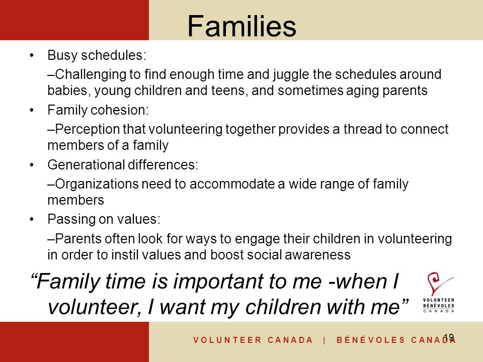 V O L U N T E E R C A N A D A | B É N É V O L E S C A N A D A Families Busy schedules: –Challenging to find enough time and juggle the schedules around babies, young children and teens, and sometimes aging parents Family cohesion: –Perception that volunteering together provides a thread to connect members of a family Generational differences: –Organizations need to accommodate a wide range of family members Passing on values: –Parents often look for ways to engage their children in volunteering in order to instil values and boost social awareness Family time is important to me -when I volunteer, I want my children with me 19