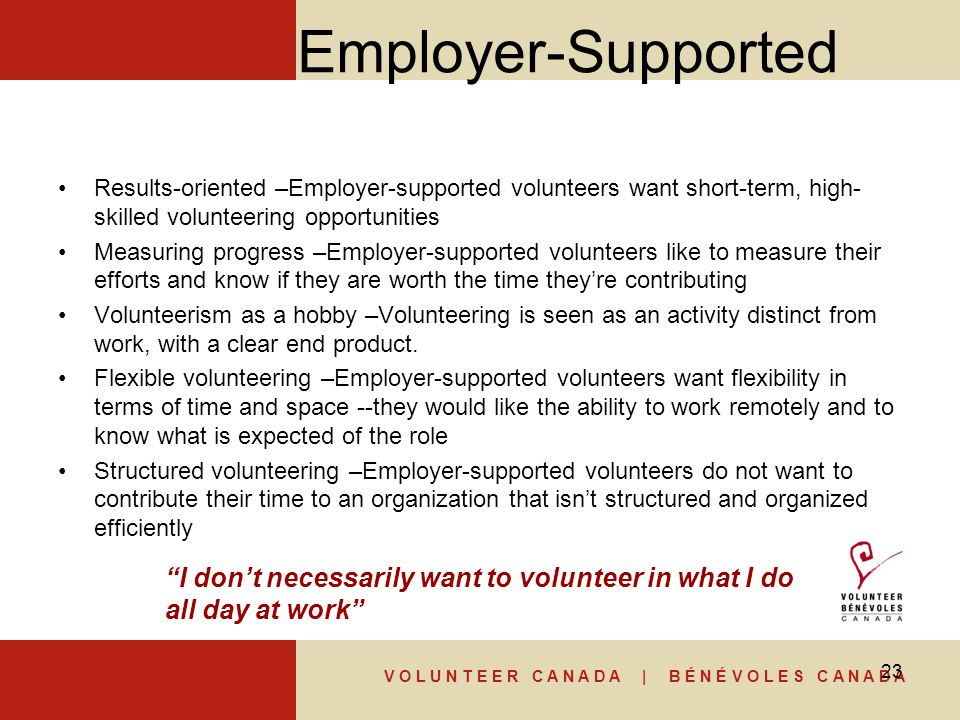 V O L U N T E E R C A N A D A | B É N É V O L E S C A N A D A Employer-Supported Results-oriented –Employer-supported volunteers want short-term, high- skilled volunteering opportunities Measuring progress –Employer-supported volunteers like to measure their efforts and know if they are worth the time they're contributing Volunteerism as a hobby –Volunteering is seen as an activity distinct from work, with a clear end product.