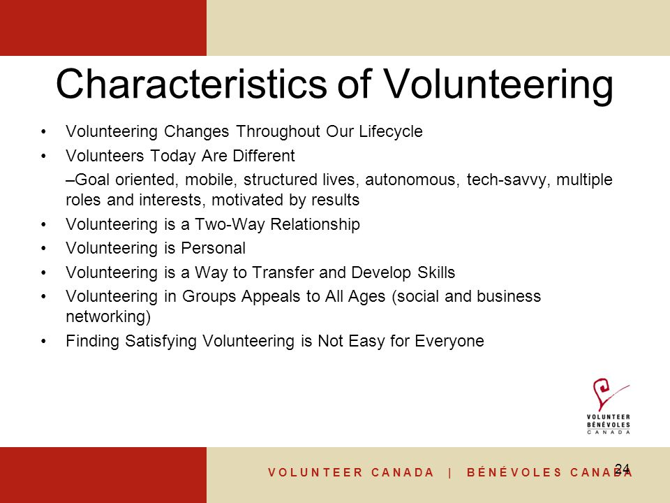 V O L U N T E E R C A N A D A | B É N É V O L E S C A N A D A Characteristics of Volunteering Volunteering Changes Throughout Our Lifecycle Volunteers Today Are Different –Goal oriented, mobile, structured lives, autonomous, tech-savvy, multiple roles and interests, motivated by results Volunteering is a Two-Way Relationship Volunteering is Personal Volunteering is a Way to Transfer and Develop Skills Volunteering in Groups Appeals to All Ages (social and business networking) Finding Satisfying Volunteering is Not Easy for Everyone 24