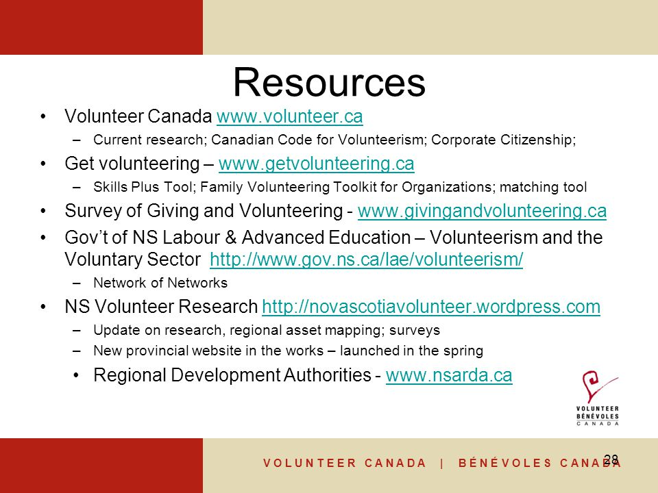 V O L U N T E E R C A N A D A | B É N É V O L E S C A N A D A Resources Volunteer Canada www.volunteer.cawww.volunteer.ca –Current research; Canadian Code for Volunteerism; Corporate Citizenship; Get volunteering – www.getvolunteering.cawww.getvolunteering.ca –Skills Plus Tool; Family Volunteering Toolkit for Organizations; matching tool Survey of Giving and Volunteering - www.givingandvolunteering.cawww.givingandvolunteering.ca Gov't of NS Labour & Advanced Education – Volunteerism and the Voluntary Sector http://www.gov.ns.ca/lae/volunteerism/http://www.gov.ns.ca/lae/volunteerism/ –Network of Networks NS Volunteer Research http://novascotiavolunteer.wordpress.comhttp://novascotiavolunteer.wordpress.com –Update on research, regional asset mapping; surveys –New provincial website in the works – launched in the spring Regional Development Authorities - www.nsarda.cawww.nsarda.ca 28