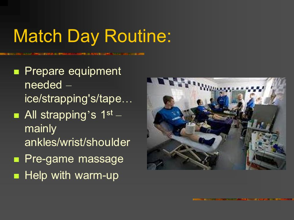 Match Day Routine: Prepare equipment needed – ice/strapping s/tape … All strapping ' s 1 st – mainly ankles/wrist/shoulder Pre-game massage Help with warm-up