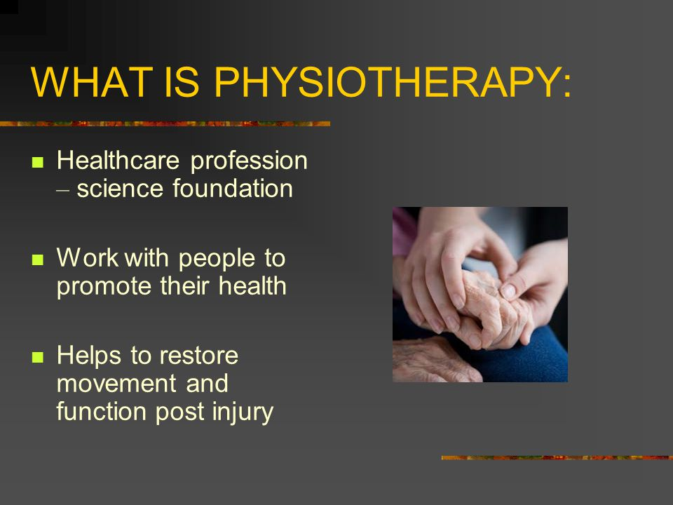 WHAT IS PHYSIOTHERAPY: Healthcare profession – science foundation Work with people to promote their health Helps to restore movement and function post injury