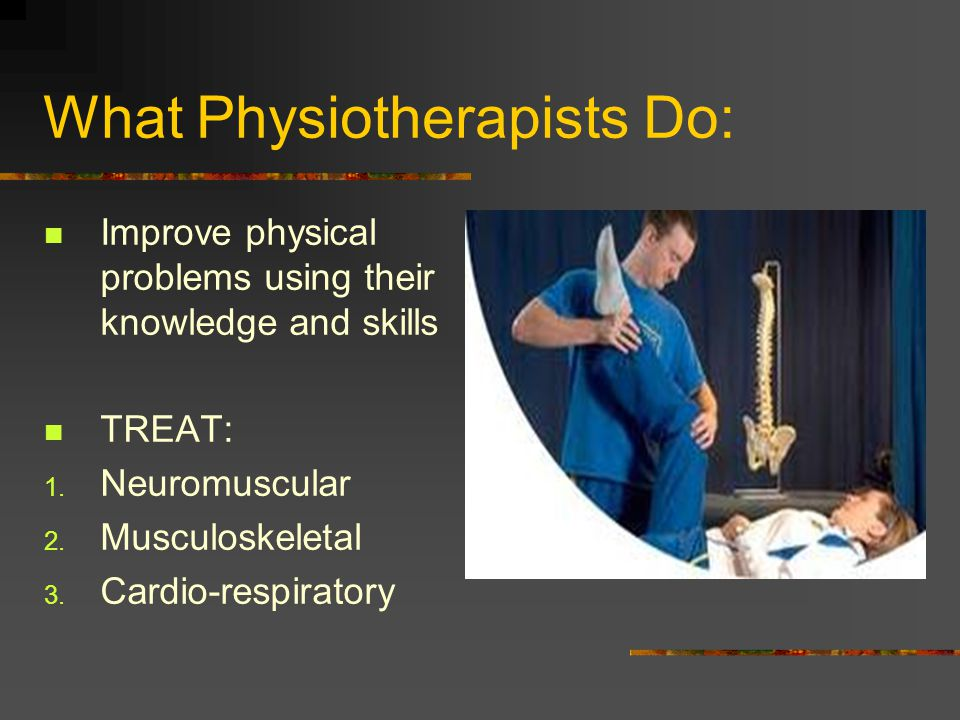 What Physiotherapists Do: Improve physical problems using their knowledge and skills TREAT: 1.
