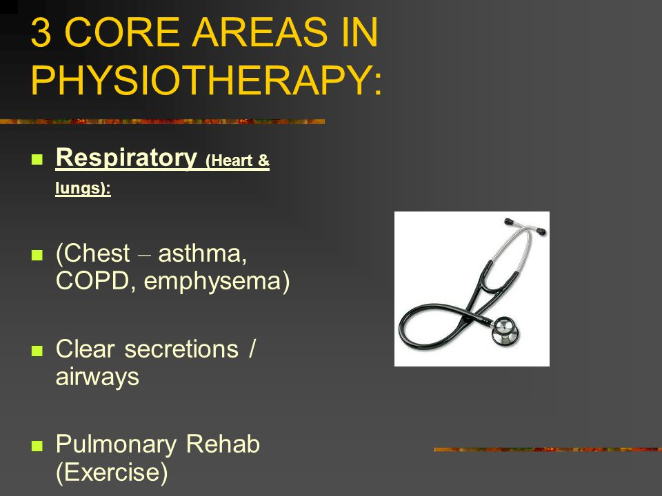 3 CORE AREAS IN PHYSIOTHERAPY: Respiratory (Heart & lungs): (Chest – asthma, COPD, emphysema) Clear secretions / airways Pulmonary Rehab (Exercise)