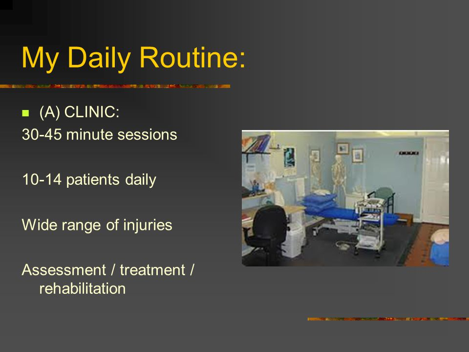 My Daily Routine: (A) CLINIC: 30-45 minute sessions 10-14 patients daily Wide range of injuries Assessment / treatment / rehabilitation