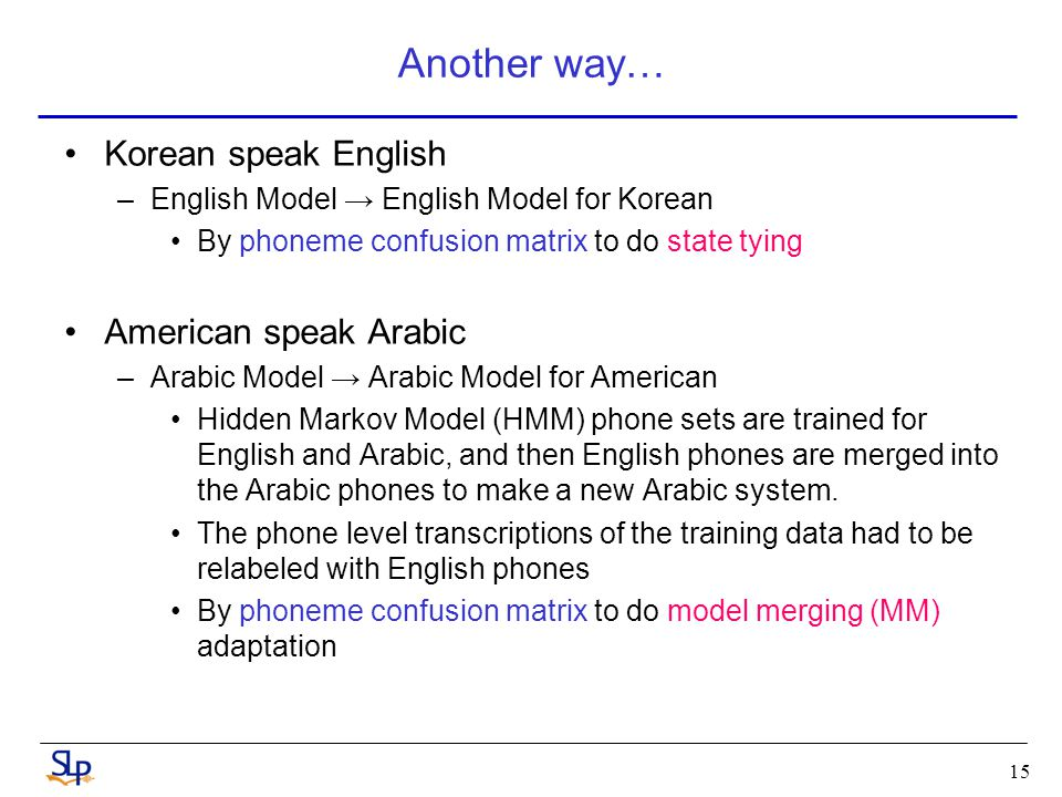 15 Another way… Korean speak English –English Model → English Model for Korean By phoneme confusion matrix to do state tying American speak Arabic –Arabic Model → Arabic Model for American Hidden Markov Model (HMM) phone sets are trained for English and Arabic, and then English phones are merged into the Arabic phones to make a new Arabic system.
