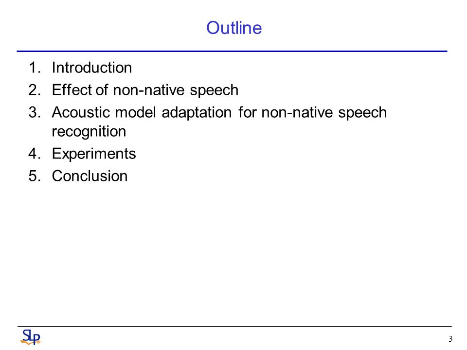 3 Outline 1.Introduction 2.Effect of non-native speech 3.Acoustic model adaptation for non-native speech recognition 4.Experiments 5.Conclusion