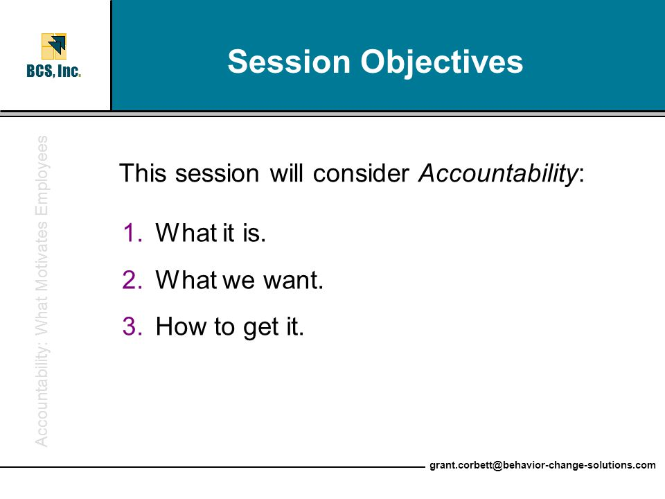 Accountability: What Motivates Employees BCS, Inc. grant.corbett@behavior-change-solutions.com Session Objectives This session will consider Accountab