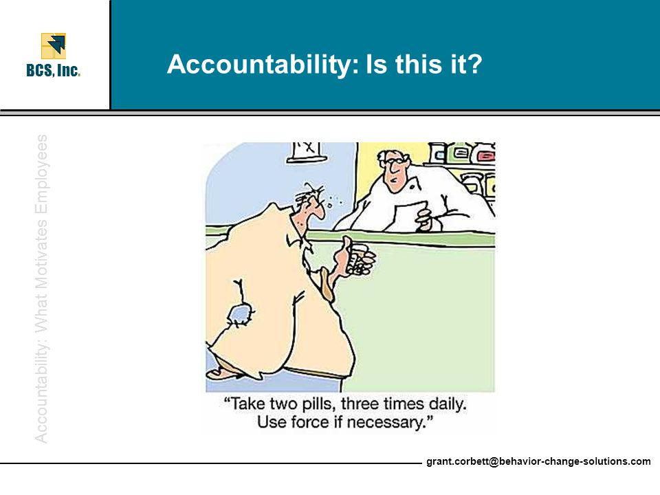 Accountability: What Motivates Employees BCS, Inc. grant.corbett@behavior-change-solutions.com Accountability: Is this it?