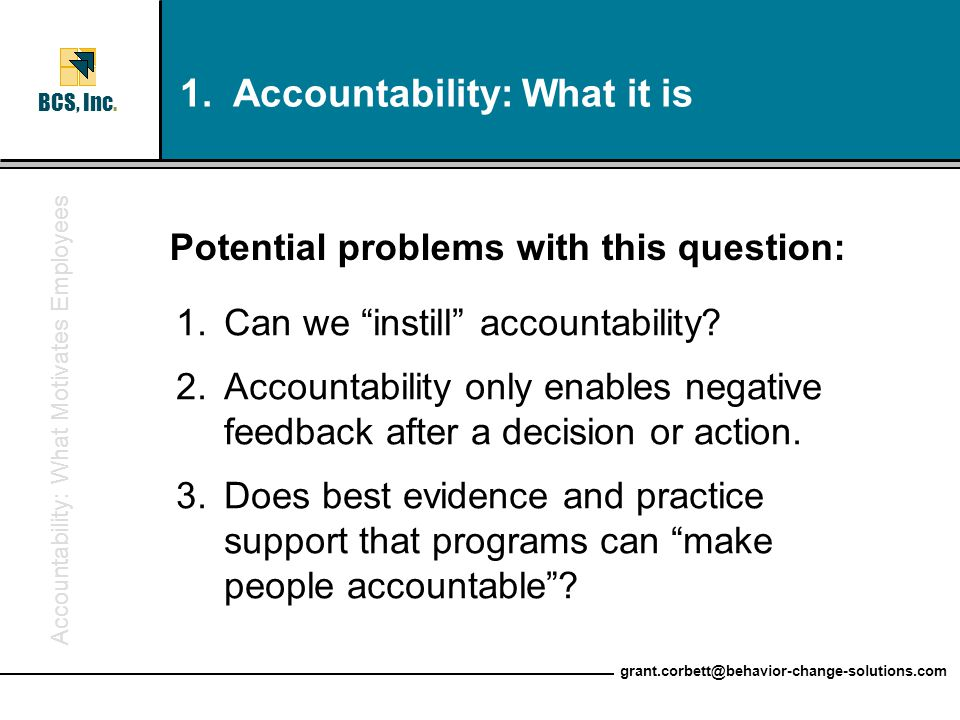 "Accountability: What Motivates Employees BCS, Inc. grant.corbett@behavior-change-solutions.com 1.Can we ""instill"" accountability? 2.Accountability onl"