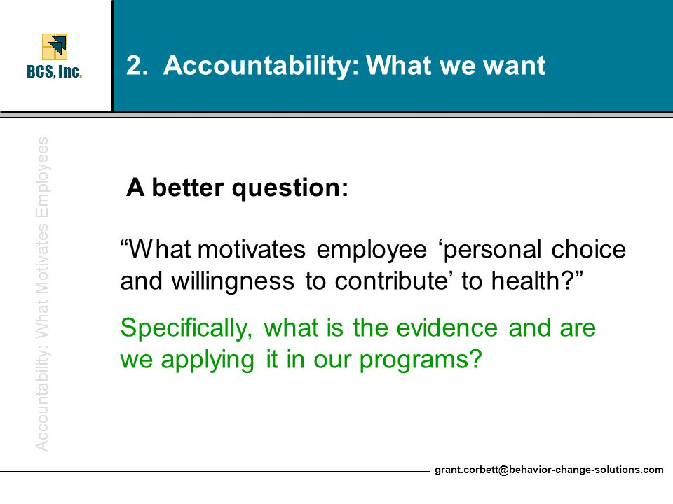 "Accountability: What Motivates Employees BCS, Inc. grant.corbett@behavior-change-solutions.com ""What motivates employee 'personal choice and willingne"
