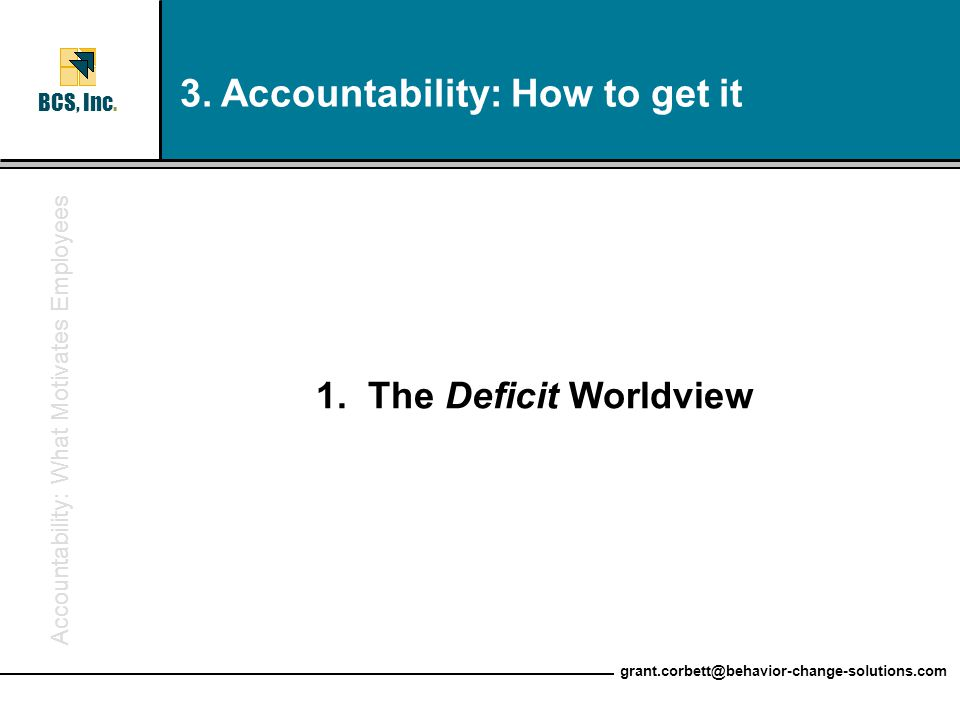 Accountability: What Motivates Employees BCS, Inc. grant.corbett@behavior-change-solutions.com 1. The Deficit Worldview 3. Accountability: How to get