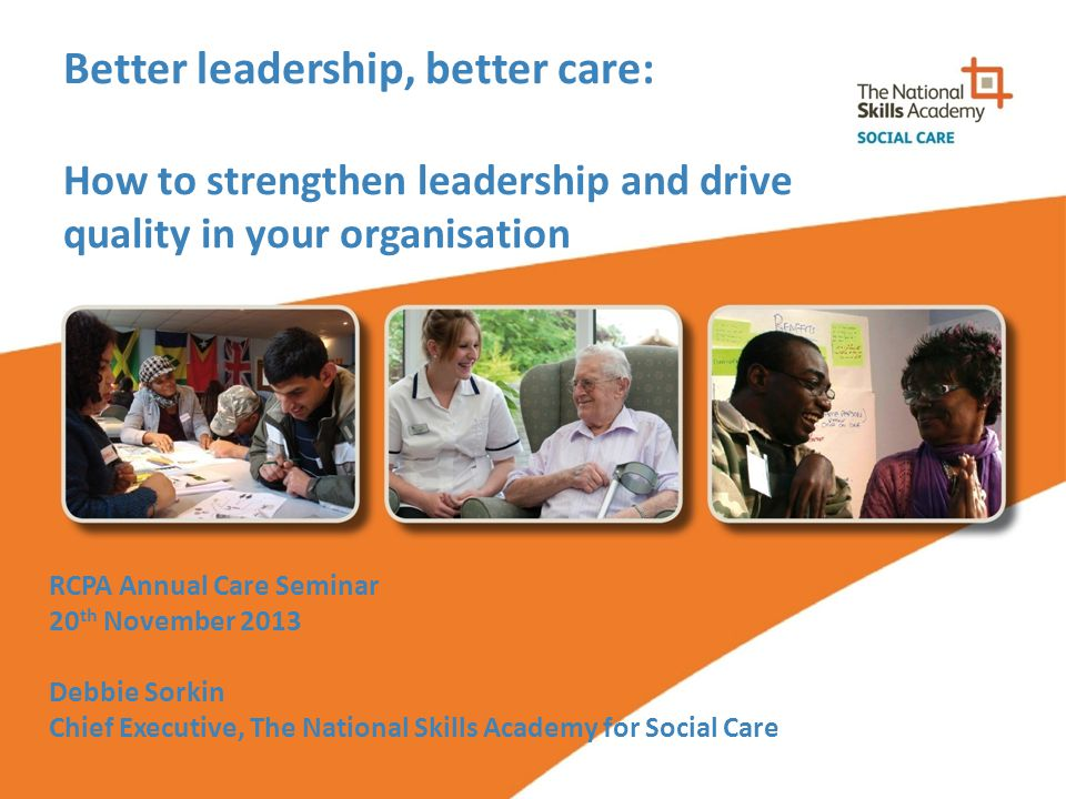 Better leadership, better care: How to strengthen leadership and drive quality in your organisation RCPA Annual Care Seminar 20 th November 2013 Debbie Sorkin Chief Executive, The National Skills Academy for Social Care