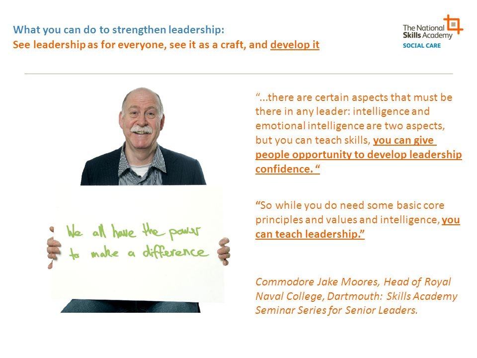 What you can do to strengthen leadership: See leadership as for everyone, see it as a craft, and develop it ...there are certain aspects that must be there in any leader: intelligence and emotional intelligence are two aspects, but you can teach skills, you can give people opportunity to develop leadership confidence.