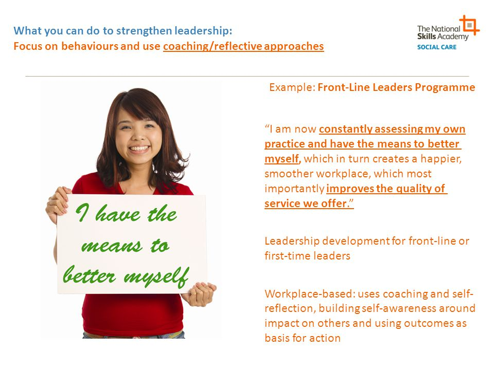 What you can do to strengthen leadership: Focus on behaviours and use coaching/reflective approaches Example: Front-Line Leaders Programme I am now constantly assessing my own practice and have the means to better myself, which in turn creates a happier, smoother workplace, which most importantly improves the quality of service we offer. Leadership development for front-line or first-time leaders Workplace-based: uses coaching and self- reflection, building self-awareness around impact on others and using outcomes as basis for action