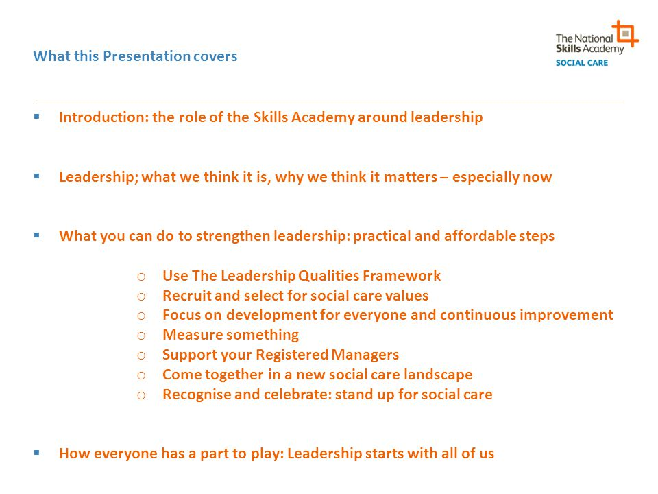 What this Presentation covers  Introduction: the role of the Skills Academy around leadership  Leadership; what we think it is, why we think it matters – especially now  What you can do to strengthen leadership: practical and affordable steps o Use The Leadership Qualities Framework o Recruit and select for social care values o Focus on development for everyone and continuous improvement o Measure something o Support your Registered Managers o Come together in a new social care landscape o Recognise and celebrate: stand up for social care  How everyone has a part to play: Leadership starts with all of us