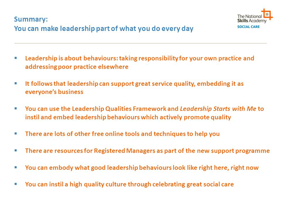 Summary: You can make leadership part of what you do every day  Leadership is about behaviours: taking responsibility for your own practice and addressing poor practice elsewhere  It follows that leadership can support great service quality, embedding it as everyone's business  You can use the Leadership Qualities Framework and Leadership Starts with Me to instil and embed leadership behaviours which actively promote quality  There are lots of other free online tools and techniques to help you  There are resources for Registered Managers as part of the new support programme  You can embody what good leadership behaviours look like right here, right now  You can instil a high quality culture through celebrating great social care