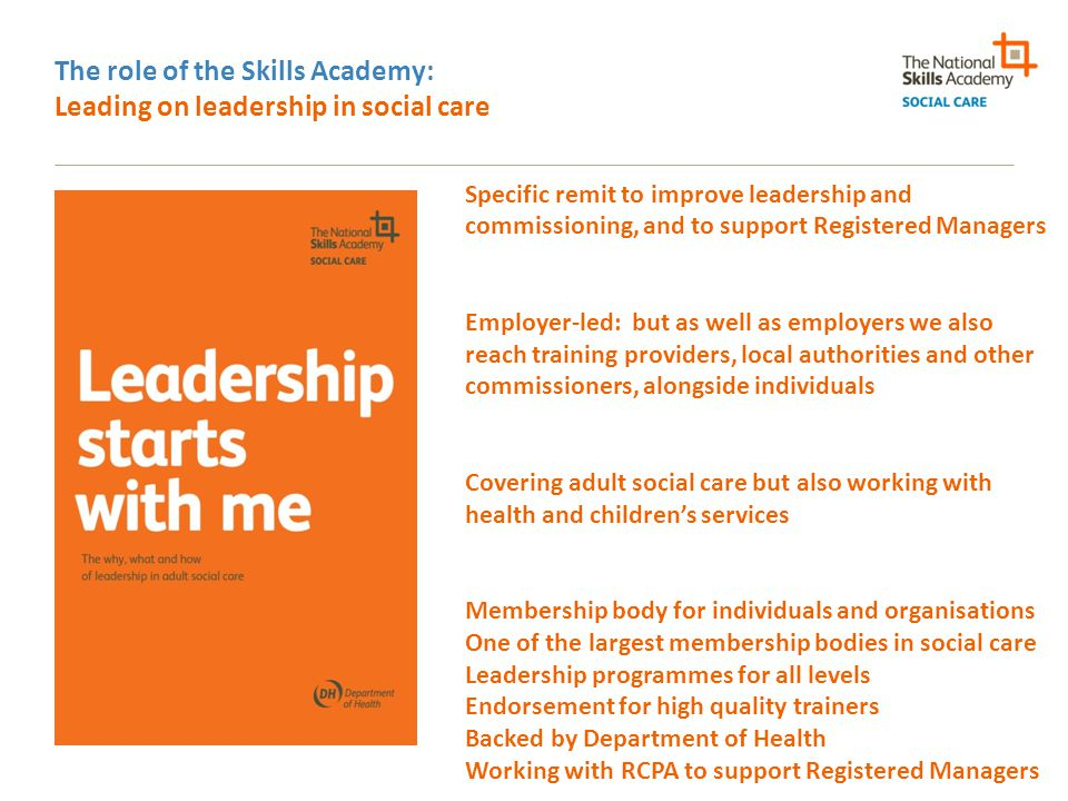 The role of the Skills Academy: Leading on leadership in social care Specific remit to improve leadership and commissioning, and to support Registered Managers Employer-led: but as well as employers we also reach training providers, local authorities and other commissioners, alongside individuals Covering adult social care but also working with health and children's services Membership body for individuals and organisations One of the largest membership bodies in social care Leadership programmes for all levels Endorsement for high quality trainers Backed by Department of Health Working with RCPA to support Registered Managers
