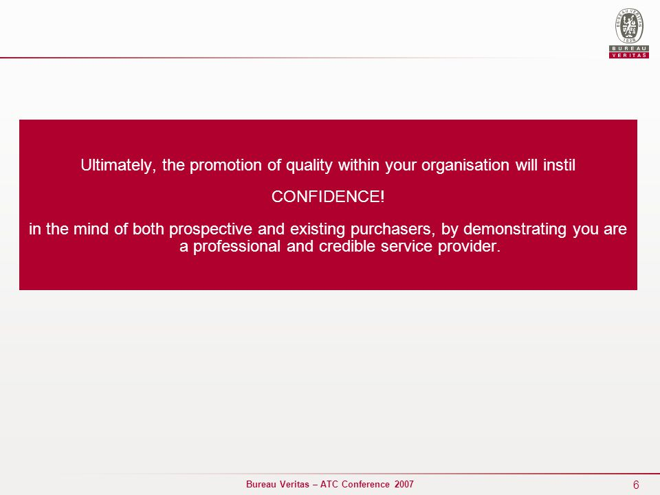 6 Bureau Veritas – ATC Conference 2007 Ultimately, the promotion of quality within your organisation will instil CONFIDENCE.