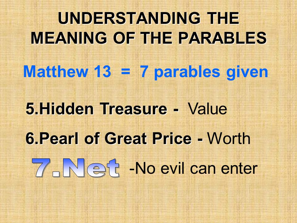 UNDERSTANDING THE MEANING OF THE PARABLES Matthew 13 = 7 parables given 5.Hidden Treasure - 5.Hidden Treasure - Value 6.Pearl of Great Price - 6.Pearl of Great Price - Worth -No evil can enter