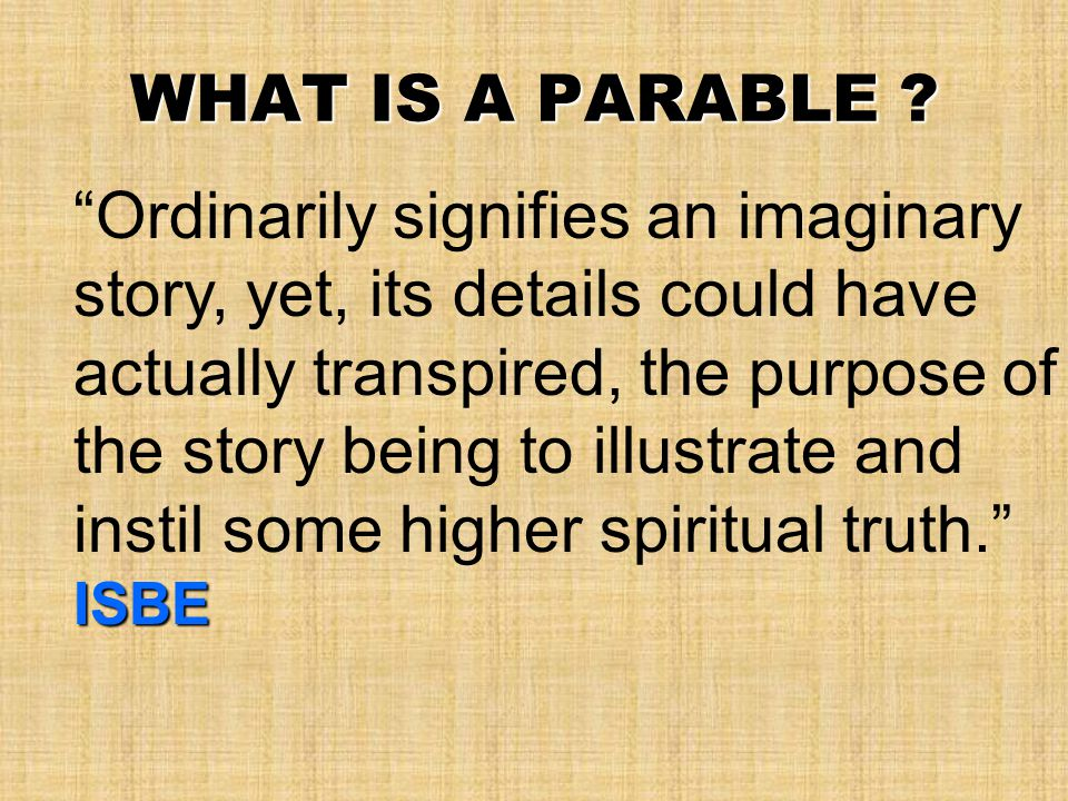 """WHAT IS A PARABLE ? ISBE """"Ordinarily signifies an imaginary story, yet, its details could have actually transpired, the purpose of the story being to"""