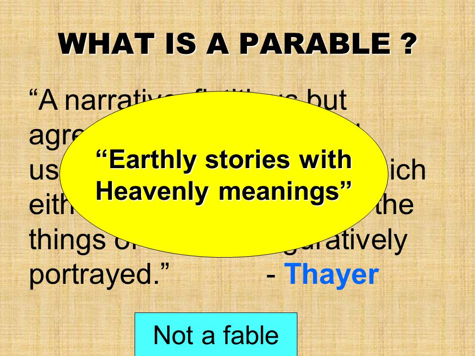 """WHAT IS A PARABLE ? """"A narrative, fictitious but agreeable to the laws and usages of human life, by which either the duties of men or the things of Go"""