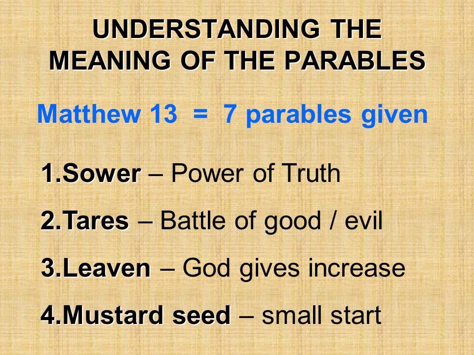 UNDERSTANDING THE MEANING OF THE PARABLES Matthew 13 = 7 parables given 1.Sower 1.Sower – Power of Truth 2.Tares 2.Tares – Battle of good / evil 3.Lea
