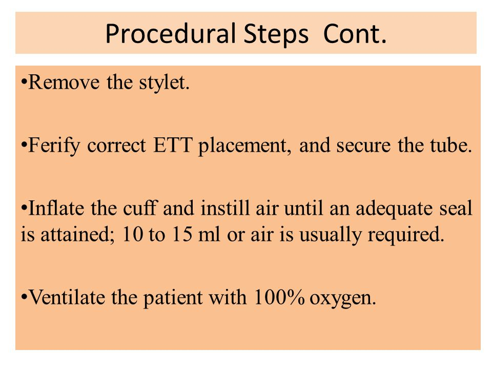 Procedural Steps Cont. Remove the stylet. Ferify correct ETT placement, and secure the tube. Inflate the cuff and instill air until an adequate seal i