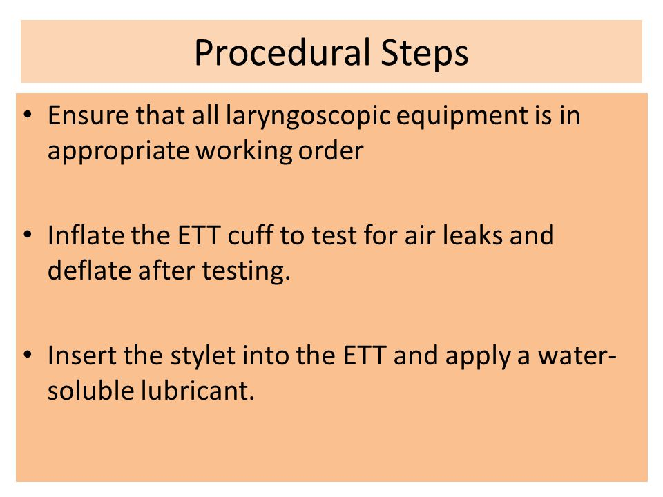 Procedural Steps Ensure that all laryngoscopic equipment is in appropriate working order Inflate the ETT cuff to test for air leaks and deflate after
