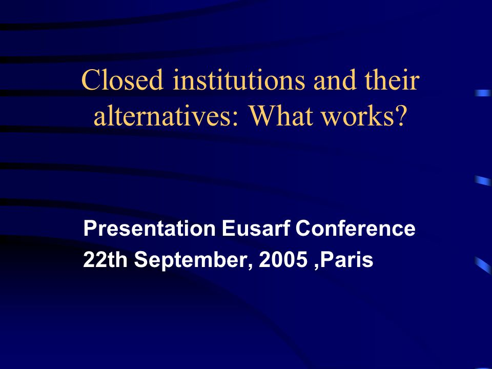 Closed institutions and their alternatives: What works? Presentation Eusarf Conference 22th September, 2005,Paris