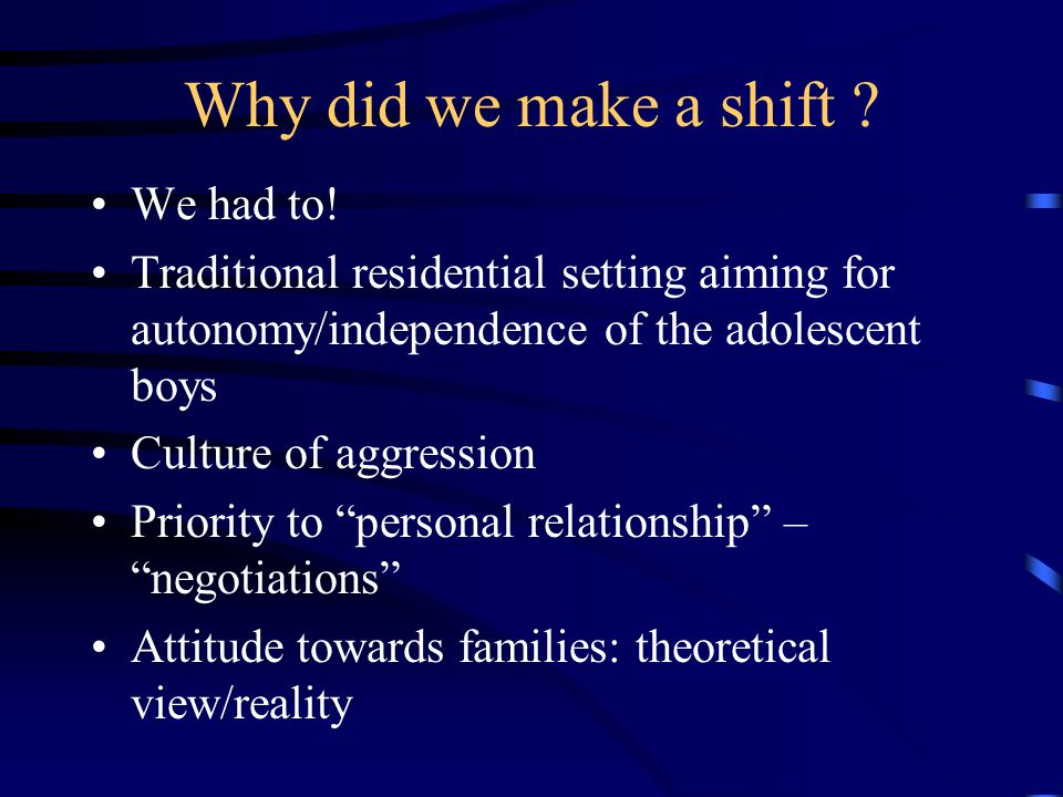 Why did we make a shift ? We had to! Traditional residential setting aiming for autonomy/independence of the adolescent boys Culture of aggression Pri