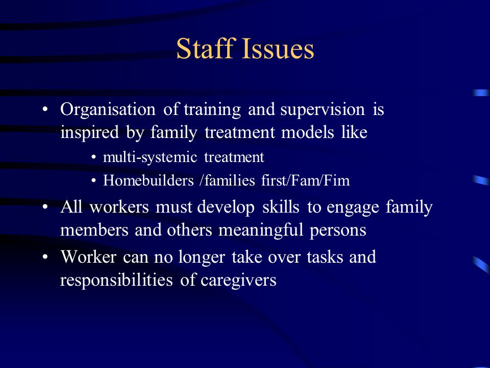 Staff Issues Organisation of training and supervision is inspired by family treatment models like multi-systemic treatment Homebuilders /families firs