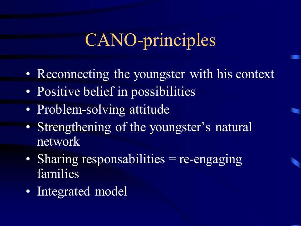 CANO-principles Reconnecting the youngster with his context Positive belief in possibilities Problem-solving attitude Strengthening of the youngster's natural network Sharing responsabilities = re-engaging families Integrated model