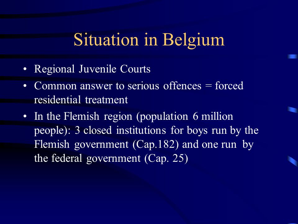 Situation in Belgium Regional Juvenile Courts Common answer to serious offences = forced residential treatment In the Flemish region (population 6 mil